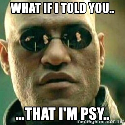 What If I Told You - what if i told you.. ...that i'm psy..
