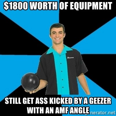 Annoying Bowler Guy  - $1800 worth of equipment still get ass kicked by a geezer with an amf angle