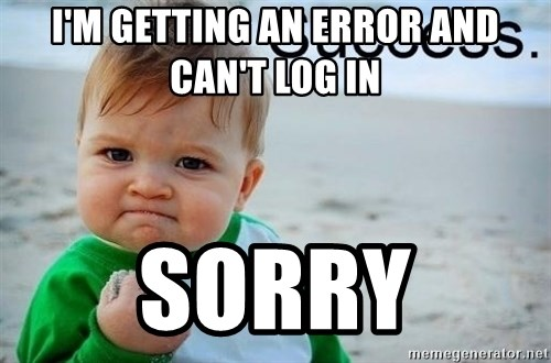 success baby - i'm getting an error and CAN'T LOG IN SORRY