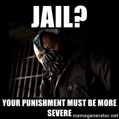 Bane Meme - Jail? your punishment must be more severe