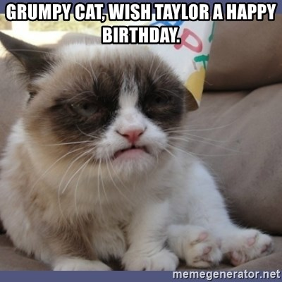 Birthday Grumpy Cat - Grumpy cat, wish taylor a happy birthday.