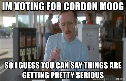 Things are getting pretty Serious (Napoleon Dynamite) - im voting for Cordon moog  so i guess you can say things are getting pretty serious