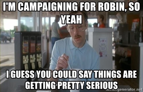 Things are getting pretty Serious (Napoleon Dynamite) - I'm campaigning for robin, so yeah i guess you could say things are getting pretty serious