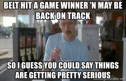Things are getting pretty Serious (Napoleon Dynamite) - BELT HIT A GAME WINNER 'N MAY BE BACK ON TRACK SO I GUESS YOU COULD SAY THINGS ARE GETTING PRETTY SERIOUS