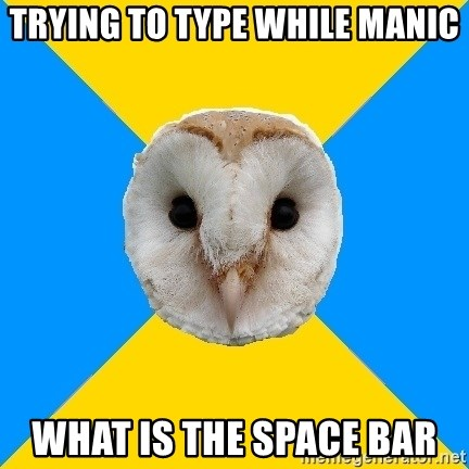 Bipolar Owl - TRYING TO TYPE WHILE MANIC WHAT IS THE SPACE BAR