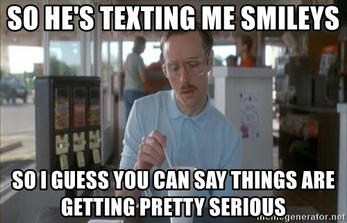 Things are getting pretty Serious (Napoleon Dynamite) - SO HE'S TEXTING ME SMILEYS SO I GUESS YOU CAN SAY THINGS ARE GETTING PRETTY SERIOUS