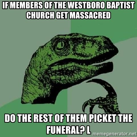 Philosoraptor - if members of the Westboro baptist church get massacred do the rest of them picket the funeral? l