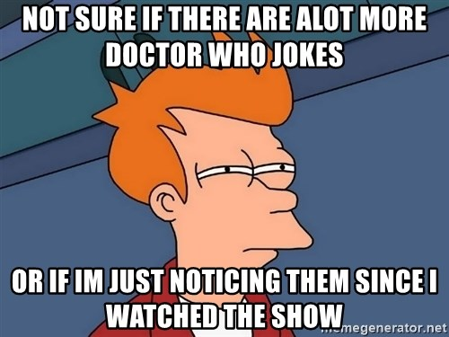 Futurama Fry - Not sure if there are alot more Doctor who jokes or if im just noticing them since i watched the show