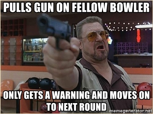 WalterGun - pulls gun on fellow bowler only gets a warning and moves on to next round