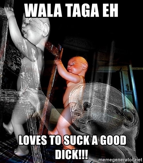 dead babies - WALA TAGA EH  LOVES TO SUCK A GOOD DICK!!!