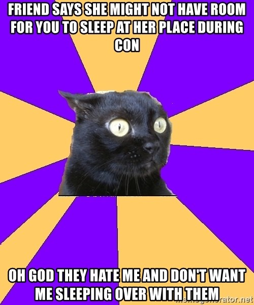 Anxiety Cat - Friend says she might not have room for you to sleep at her place during con oh god they hate me and don't want me sleeping over with them
