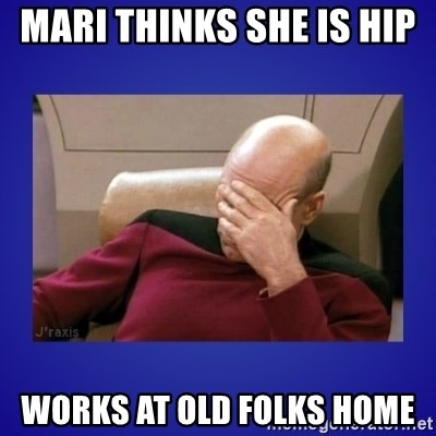 Picard facepalm  - MaRi thinks she is hip  Works at old folks home