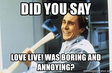 Patrick Bateman With Axe - did you say Love live! was boring and annoying?