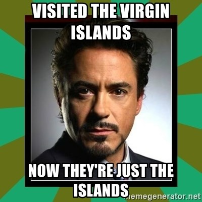 Tony Stark iron - Visited the Virgin Islands  Now they're just the islands