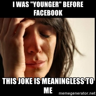 """First World Problems - I was """"younger"""" before facebook This joke is meaningless to me"""