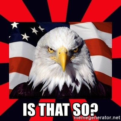 Bald Eagle -  Is that so?
