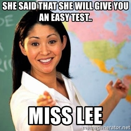 Terrible  Teacher - she said that she will give you an easy test.. miss lee