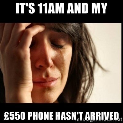 First World Problems - It's 11AM and my £550 phone hasn't arrived