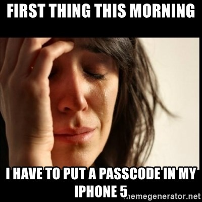 First World Problems - first thing this morning I have to put a passcode in my IPHONE 5