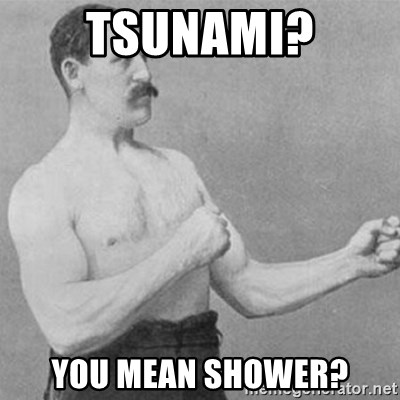 overly manly man - Tsunami? You mean shower?