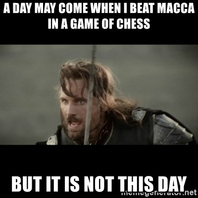 But it is not this Day ARAGORN - A day may come when I beat macca in a game of chess  But it is not this day