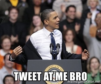 obama come at me bro -  TWEET AT ME BRO