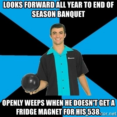 Annoying Bowler Guy  - looks forward all year to end of season banquet openly weeps when he doesn't get a fridge magnet for his 538.