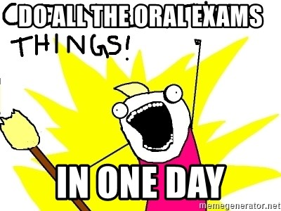 clean all the things - Do all the oral exams in one day