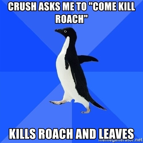 """Socially Awkward Penguin - crush asks me to """"come kill roach"""" kills roach and leaves"""