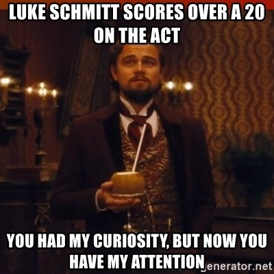 you had my curiosity dicaprio - Luke Schmitt scores over a 20 on the act You had my curiosity, but now YoU have my attention