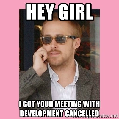 Hey Girl - HEy girl i got your meeting with development cancelled