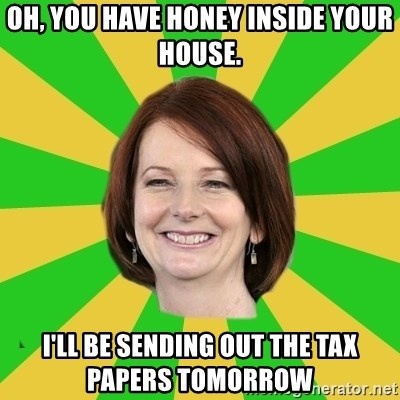 Julia Gillard - Oh, you have honey inside your house. I'll be sendinG out the tax papers tomorrow