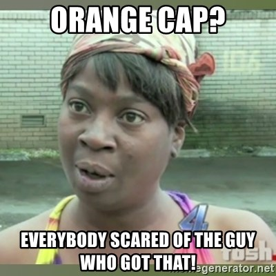 Everybody got time for that - ORANGE CAP? everybody scared of the guy who got that!