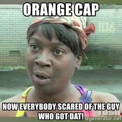 Everybody got time for that - ORANGE CAP now everybody scared of the guy who got dat!