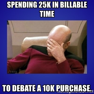 Picard facepalm  - Spending 25K in billable time to debate a 10K purchase.