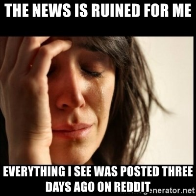 First World Problems - The news is ruined for me Everything I see was posted three days ago on Reddit
