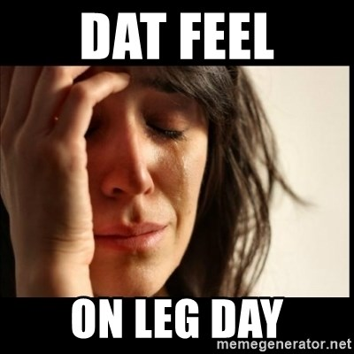 First World Problems - dat feel on leg day