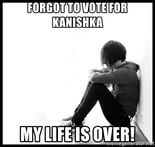 First World Problems - Forgot to vote for kanishka my life is over!