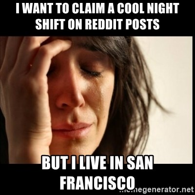 First World Problems - I want to claim a cool night shift on reddit posts but i live in san francisco