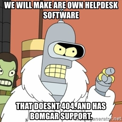 bender blackjack and hookers - we will make are own helpdesk software that doesnt 404. and has bomgar support.