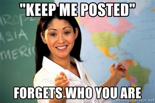 "Unhelpful High School Teacher - ""KEeP me posted"" Forgets who you are"