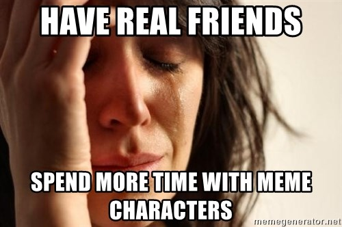 First World Problems - Have real friends spend more time with meme characters