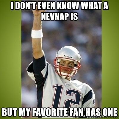 tom brady - I don't even know what a nevnap is But my favorite fan has one
