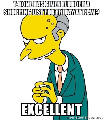 Mr Burns meme - T-Bone has given fluDder a Shopping list for Friday at PCW? Excellent