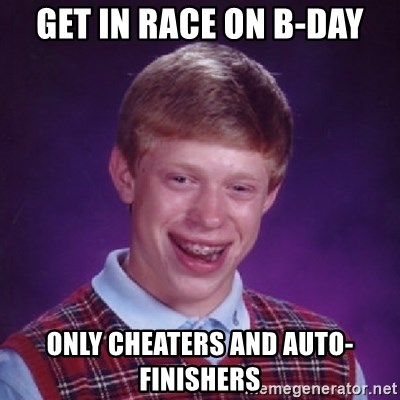 Bad Luck Brian - Get in race on b-day only cheaters and auto-finishers