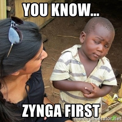 Skeptical 3rd World Kid - You know... zynga first