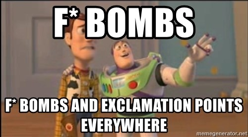 X, X Everywhere  - F* bombs F* bOmbs and exclamation points everywhere