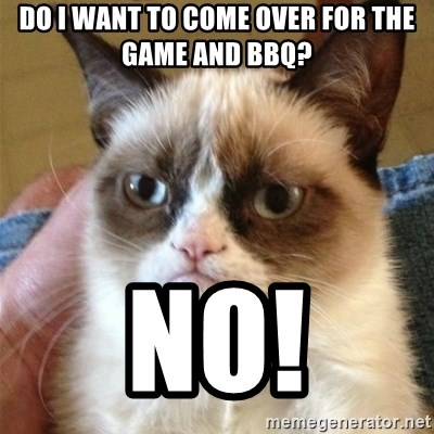 Grumpy Cat  - Do I want to come over for the game and BBQ? NO!