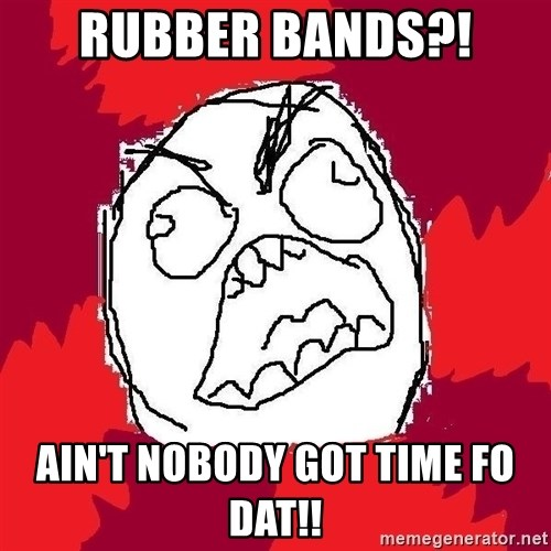 Rage FU - Rubber bands?! Ain't nobody got time fo dat!!