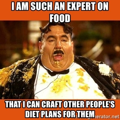 Fat Guy - I am such an expert on Food THat I can Craft Other People's Diet Plans For them